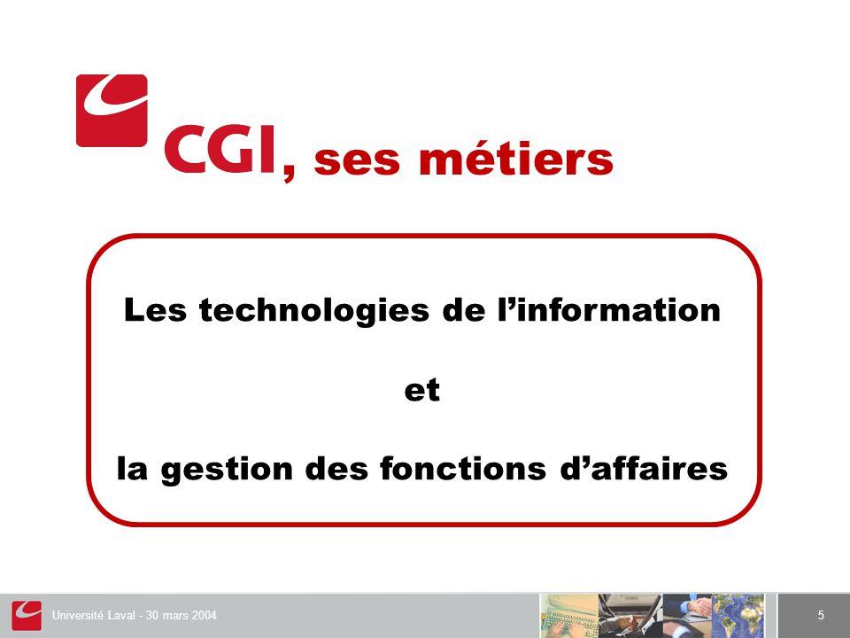 Université Laval - 30 mars 20045 Les métiers de CGI Les technologies de l'information et La gestion des fonctions d'affaires, ses métiers Les technologies de l'information et la gestion des fonctions d'affaires