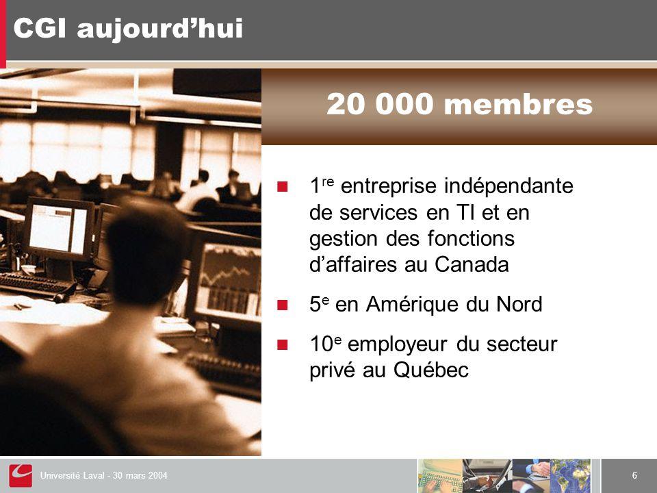 Université Laval - 30 mars 20046 CGI aujourd'hui  1 re entreprise indépendante de services en TI et en gestion des fonctions d'affaires au Canada  5 e en Amérique du Nord  10 e employeur du secteur privé au Québec 20 000 membres