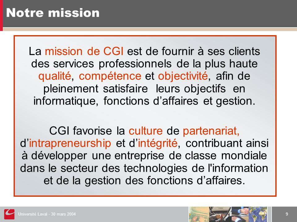 Université Laval - 30 mars 20049 La mission de CGI est de fournir à ses clients des services professionnels de la plus haute qualité, compétence et objectivité, afin de pleinement satisfaire leurs objectifs en informatique, fonctions d'affaires et gestion.