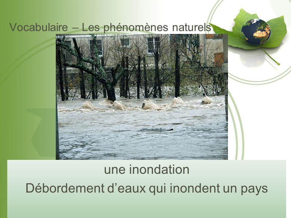 Vocabulaire – Les phénomènes naturels une inondation Débordement d'eaux qui inondent un pays