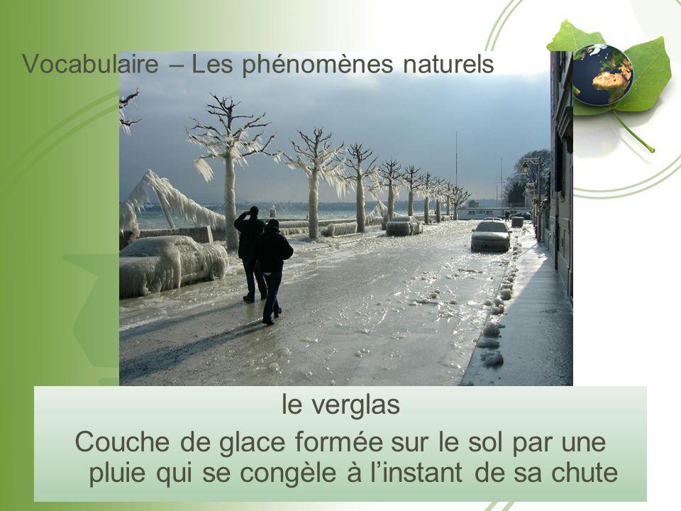 Vocabulaire – Les phénomènes naturels le verglas Couche de glace formée sur le sol par une pluie qui se congèle à l'instant de sa chute
