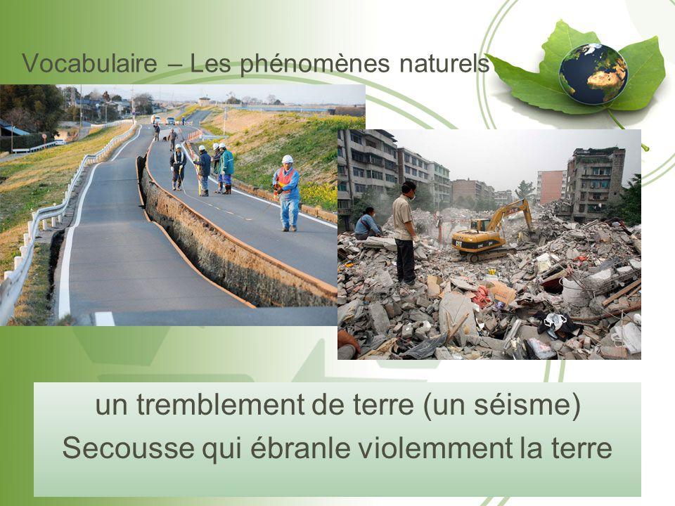 Vocabulaire – Les phénomènes naturels un tremblement de terre (un séisme) Secousse qui ébranle violemment la terre