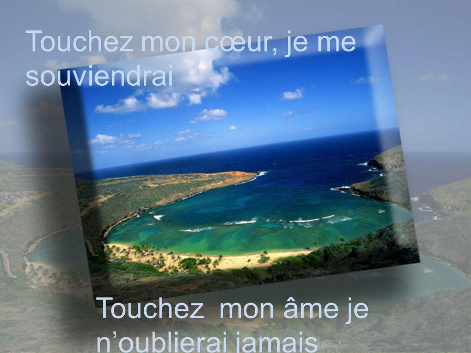 Touchez mon cœur, je me souviendrai Touchez mon âme je n'oublierai jamais