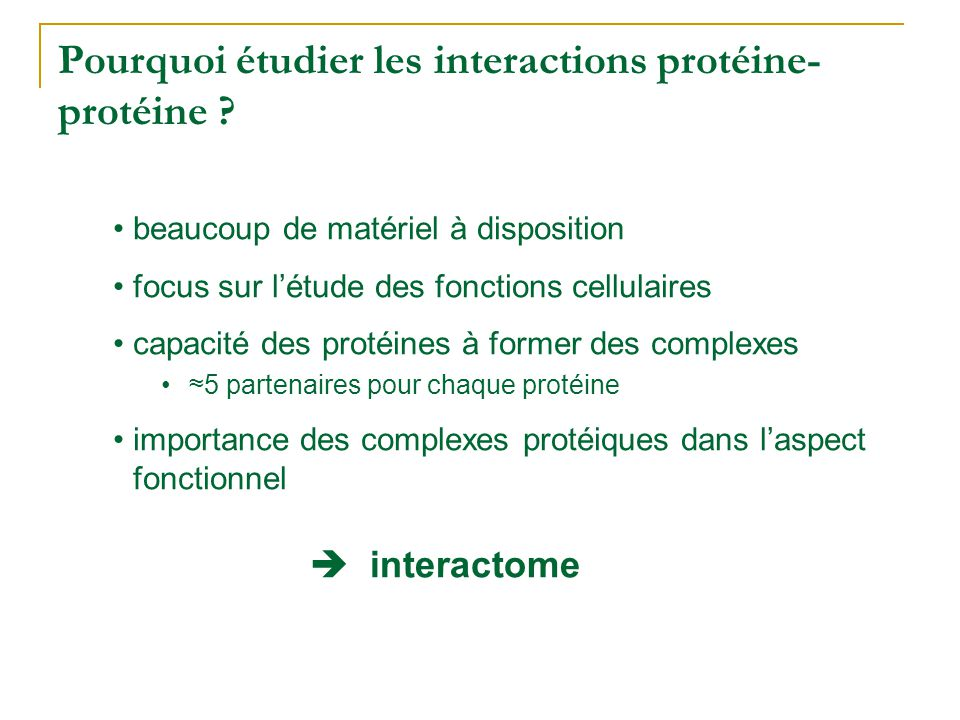 Pourquoi étudier les interactions protéine- protéine ? •beaucoup de matériel à disposition •focus sur l'étude des fonctions cellulaires •capacité des