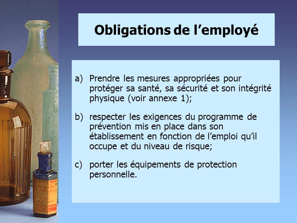 Obligations de l'employé a)Prendre les mesures appropriées pour protéger sa santé, sa sécurité et son intégrité physique (voir annexe 1); b)respecter