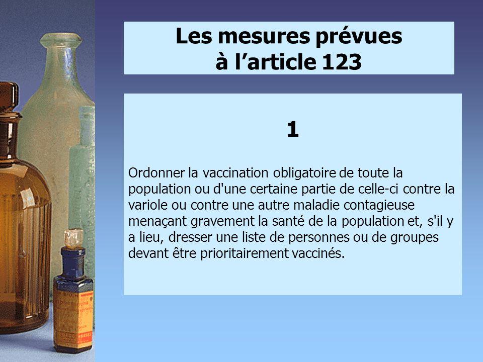 Les mesures prévues à l'article 123 1 Ordonner la vaccination obligatoire de toute la population ou d une certaine partie de celle-ci contre la variole ou contre une autre maladie contagieuse menaçant gravement la santé de la population et, s il y a lieu, dresser une liste de personnes ou de groupes devant être prioritairement vaccinés.
