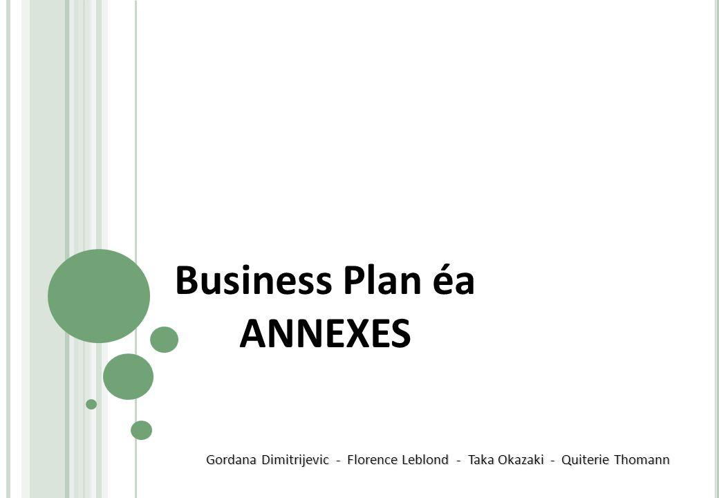 Business Plan éa ANNEXES Gordana Dimitrijevic - Florence Leblond - Taka Okazaki - Quiterie Thomann