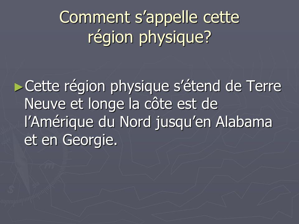 Comment s'appelle cette région physique? ► Cette région physique s'étend de Terre Neuve et longe la côte est de l'Amérique du Nord jusqu'en Alabama et