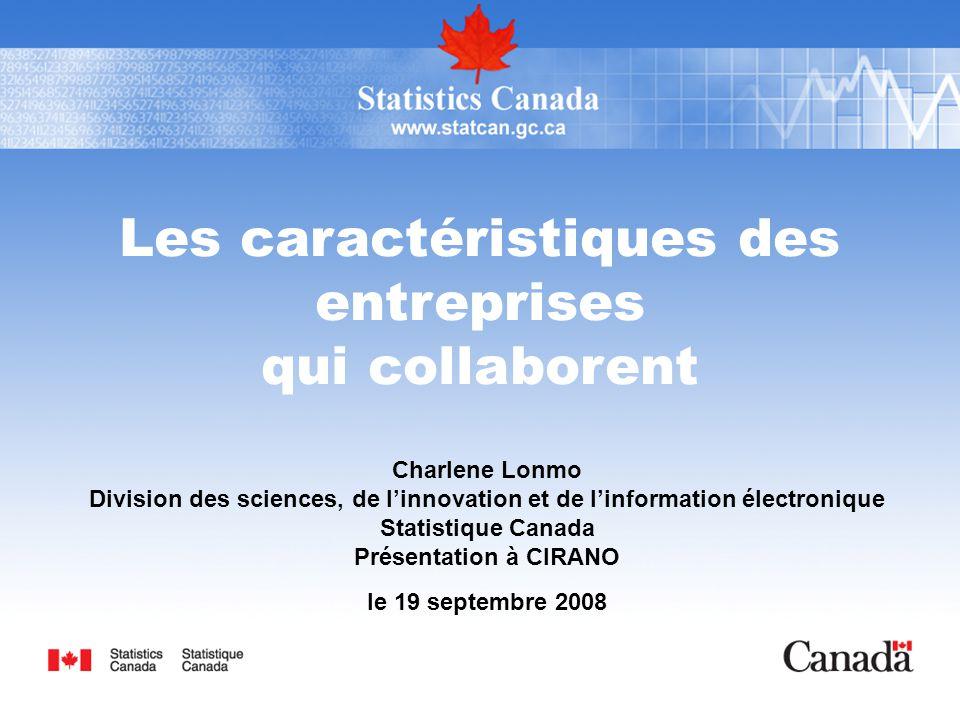 Les caractéristiques des entreprises qui collaborent Charlene Lonmo Division des sciences, de l'innovation et de l'information électronique Statistique Canada Présentation à CIRANO le 19 septembre 2008