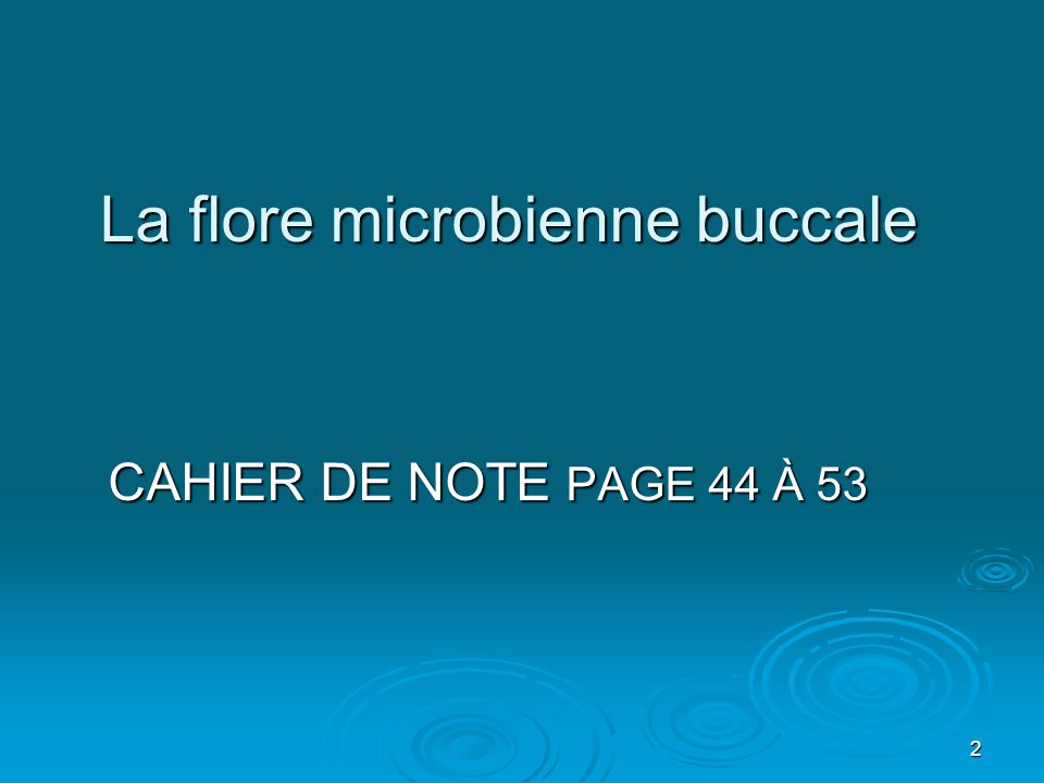 2 La flore microbienne buccale CAHIER DE NOTE PAGE 44 À 53