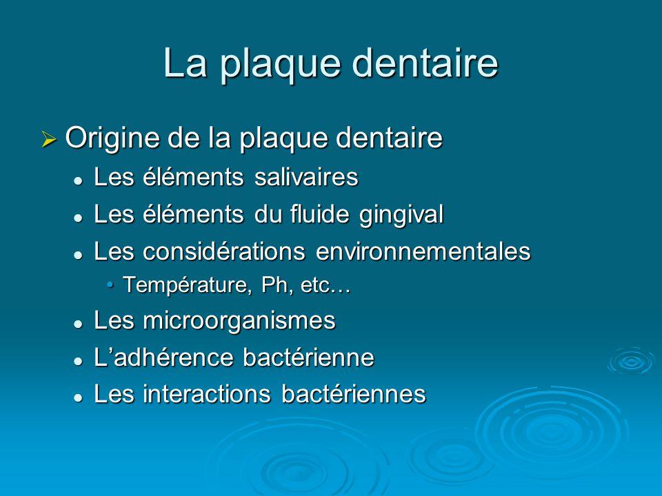 La plaque dentaire  Origine de la plaque dentaire  Les éléments salivaires  Les éléments du fluide gingival  Les considérations environnementales •Température, Ph, etc…  Les microorganismes  L'adhérence bactérienne  Les interactions bactériennes