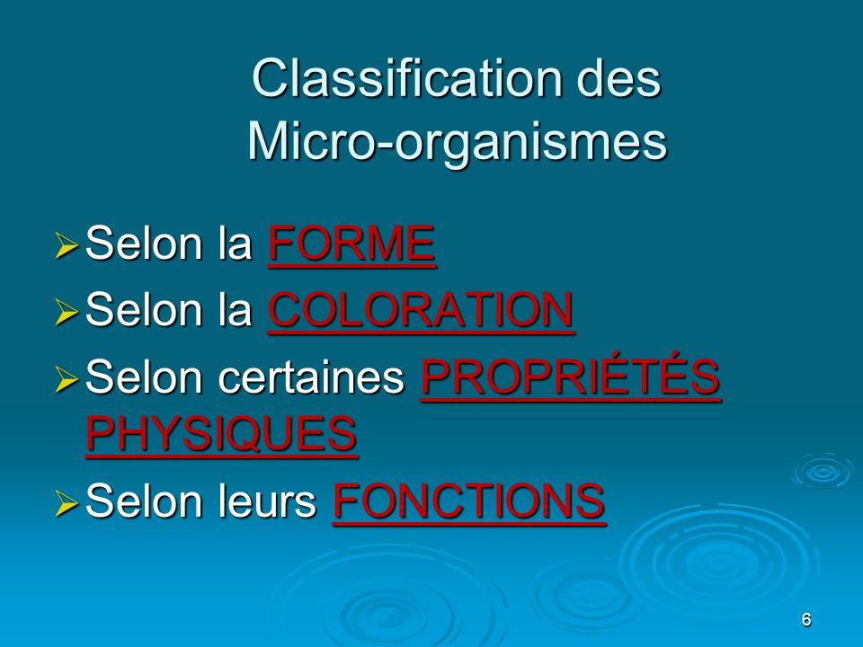 6 Classification des Micro-organismes  Selon la FORME  Selon la COLORATION  Selon certaines PROPRIÉTÉS PHYSIQUES  Selon leurs FONCTIONS