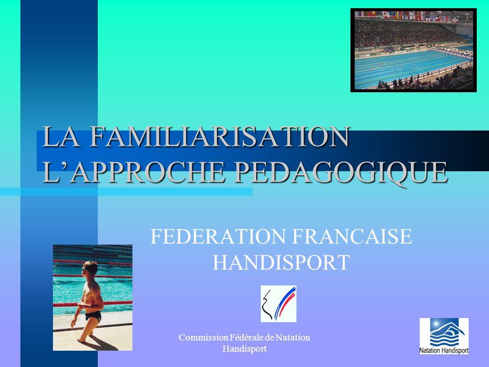 Commission Fédérale de Natation Handisport LA FAMILIARISATION L'APPROCHE PEDAGOGIQUE FEDERATION FRANCAISE HANDISPORT
