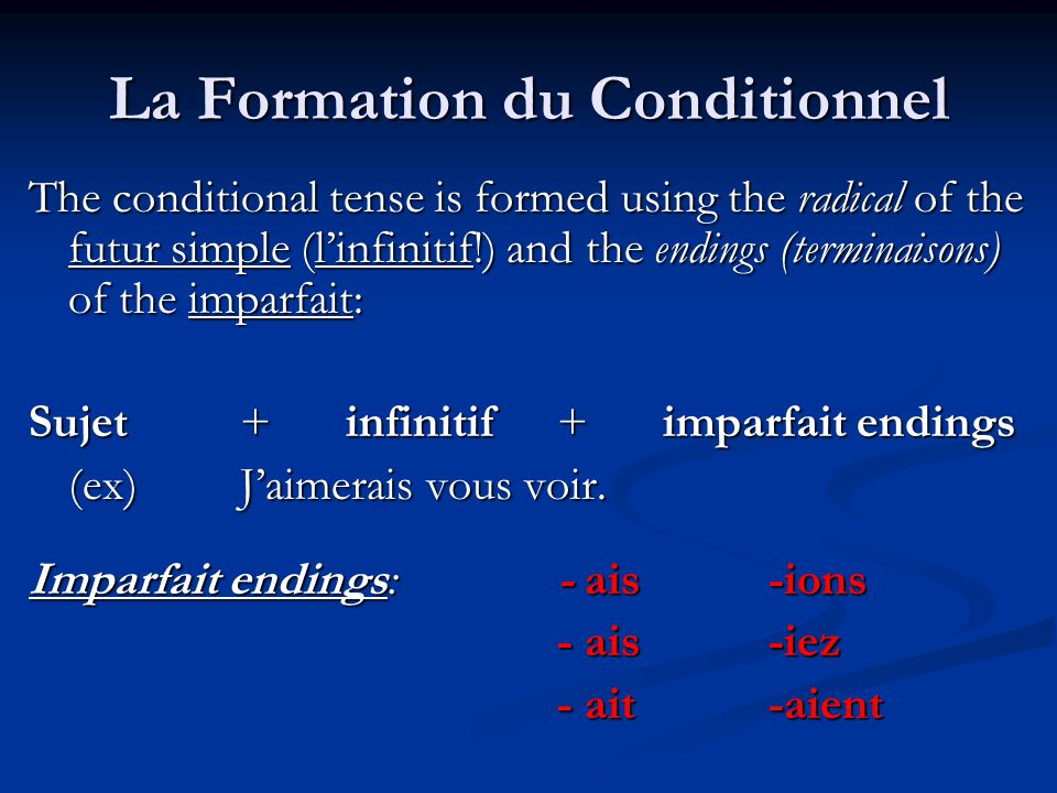 La Formation du Conditionnel The conditional tense is formed using the radical of the futur simple (l'infinitif!) and the endings (terminaisons) of th