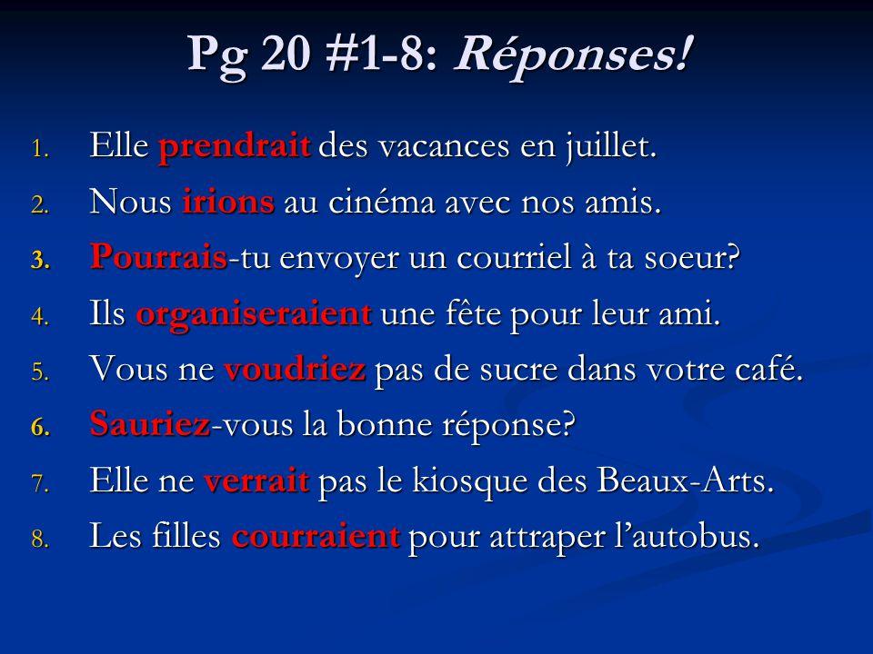 Pg 20 #1-8: Réponses! 1. Elle prendrait des vacances en juillet. 2. Nous irions au cinéma avec nos amis. 3. Pourrais-tu envoyer un courriel à ta soeur