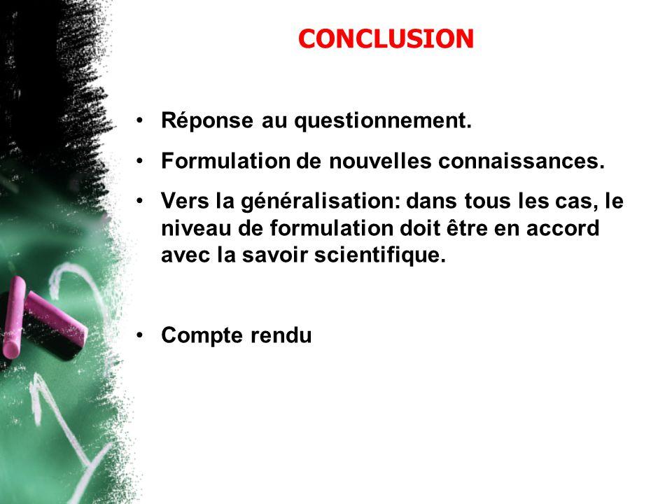 CONCLUSION •Réponse au questionnement. •Formulation de nouvelles connaissances. •Vers la généralisation: dans tous les cas, le niveau de formulation d
