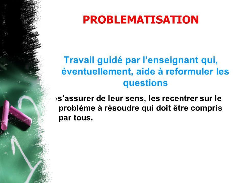 PROBLEMATISATION Travail guidé par l'enseignant qui, éventuellement, aide à reformuler les questions →s'assurer de leur sens, les recentrer sur le pro