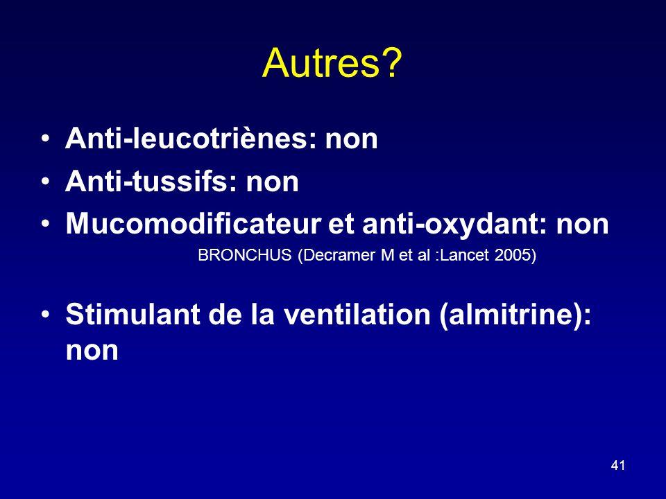 Autres? •Anti-leucotriènes: non •Anti-tussifs: non •Mucomodificateur et anti-oxydant: non BRONCHUS (Decramer M et al :Lancet 2005) •Stimulant de la ve