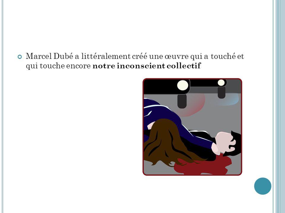 Marcel Dubé a littéralement créé une œuvre qui a touché et qui touche encore notre inconscient collectif