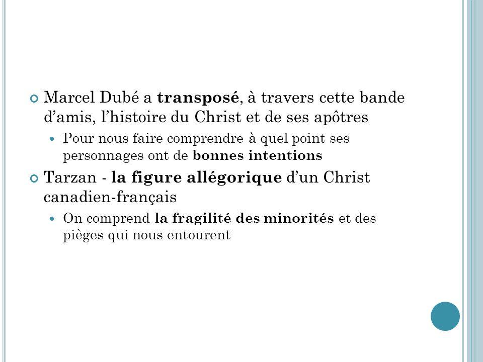 Marcel Dubé a transposé, à travers cette bande d'amis, l'histoire du Christ et de ses apôtres  Pour nous faire comprendre à quel point ses personnages ont de bonnes intentions Tarzan - la figure allégorique d'un Christ canadien-français  On comprend la fragilité des minorités et des pièges qui nous entourent