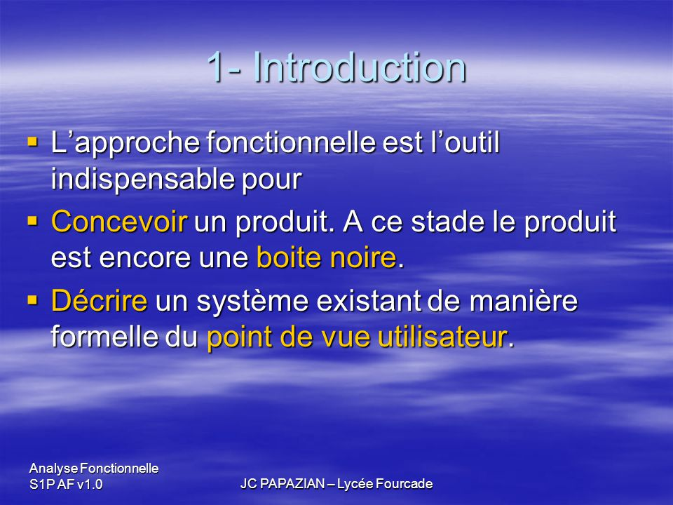 Analyse Fonctionnelle S1P AF v1.0JC PAPAZIAN – Lycée Fourcade 1- Introduction  C'est avant tout l'outil de description que nous allons utiliser pour décrire les systèmes dont disposons.