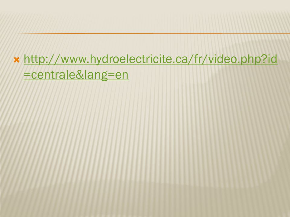  http://www.hydroelectricite.ca/fr/video.php?id =centrale&lang=en http://www.hydroelectricite.ca/fr/video.php?id =centrale&lang=en