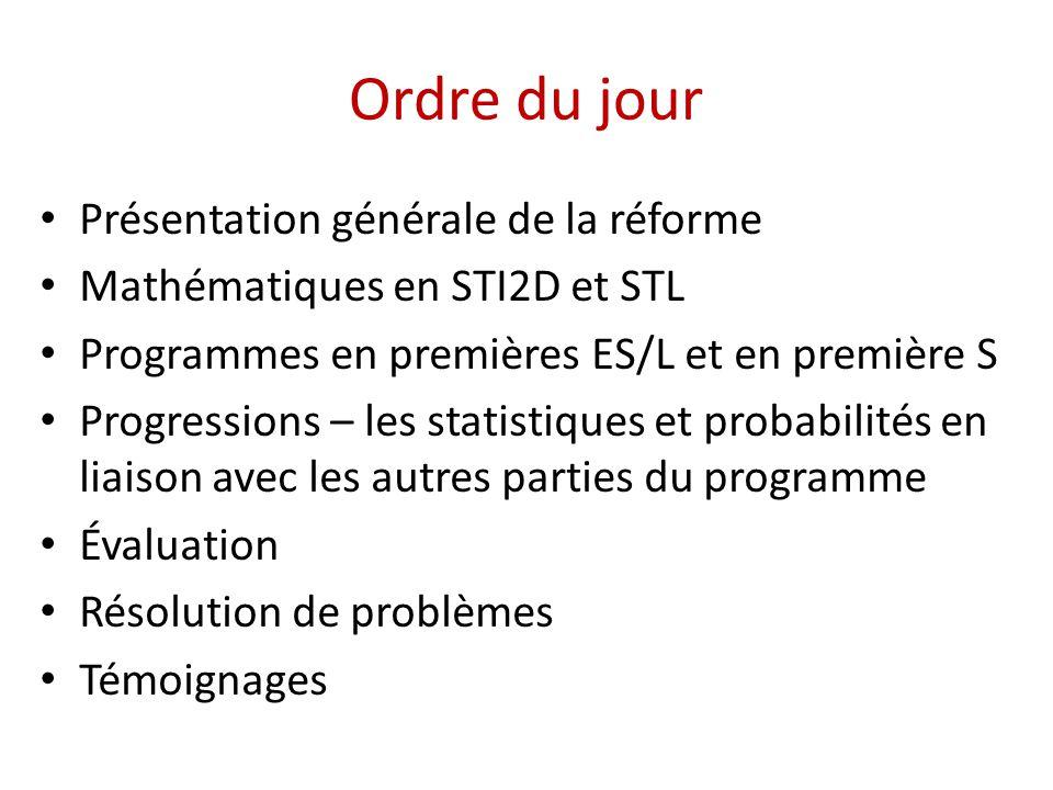 Ordre du jour • Présentation générale de la réforme • Mathématiques en STI2D et STL • Programmes en premières ES/L et en première S • Progressions – les statistiques et probabilités en liaison avec les autres parties du programme • Évaluation • Résolution de problèmes • Témoignages