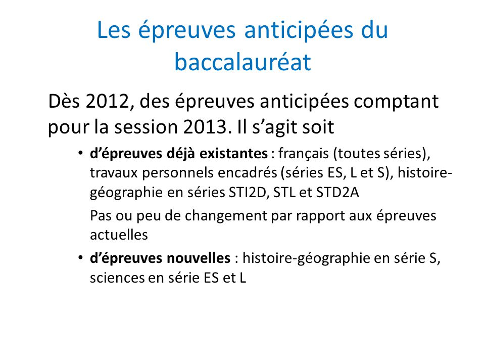 Les épreuves anticipées du baccalauréat Dès 2012, des épreuves anticipées comptant pour la session 2013.