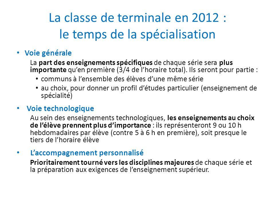 La classe de terminale en 2012 : le temps de la spécialisation • Voie générale La part des enseignements spécifiques de chaque série sera plus importante qu'en première (3/4 de l'horaire total).