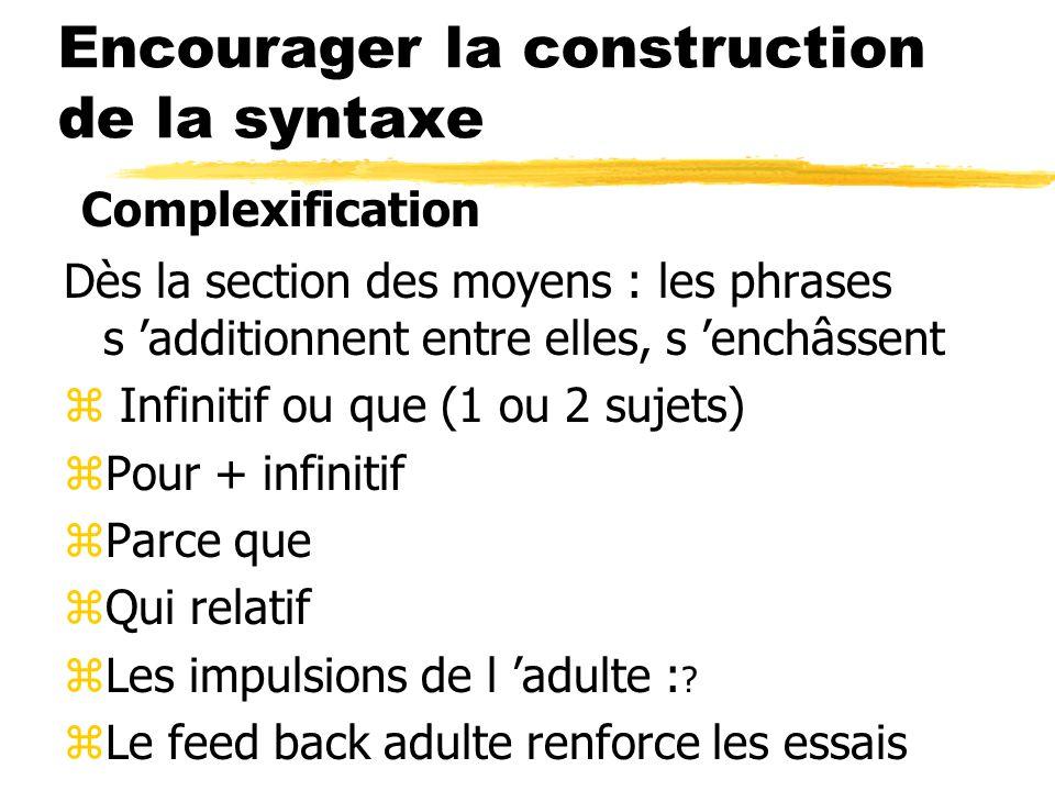 Encourager la construction de la syntaxe Dès la section des moyens : les phrases s 'additionnent entre elles, s 'enchâssent z Infinitif ou que (1 ou 2 sujets) zPour + infinitif zParce que zQui relatif zLes impulsions de l 'adulte : .