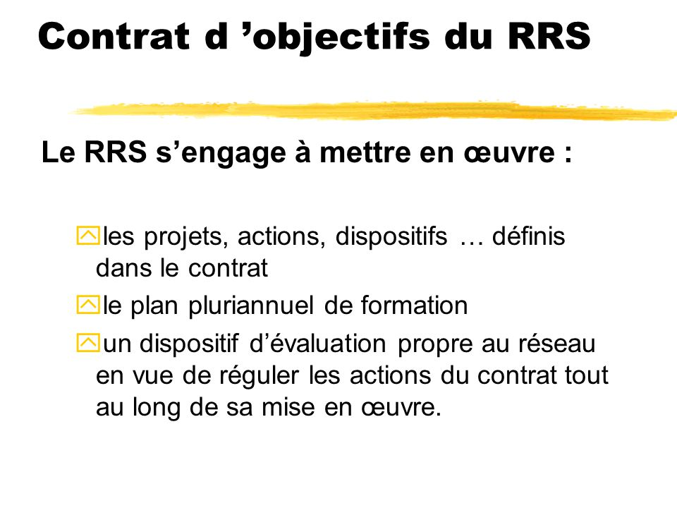Contrat d 'objectifs du RRS Les axes de travail : zAXE 1: La maîtrise des apprentissages fondamentaux zAXE 2 : La continuité pédagogique zAXE 3 : La prise en compte de la difficulté scolaire dans les écoles et les collèges zAXE 4 : La cohésion et la dynamique des équipes éducatives