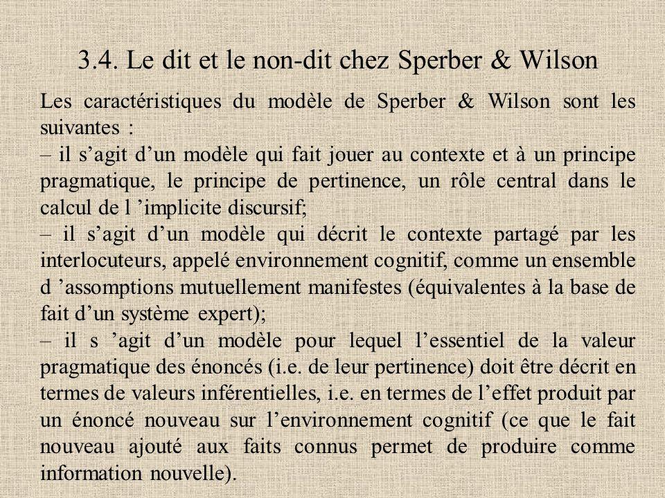 Les caractéristiques du modèle de Sperber & Wilson sont les suivantes : – il s'agit d'un modèle qui fait jouer au contexte et à un principe pragmatique, le principe de pertinence, un rôle central dans le calcul de l 'implicite discursif; – il s'agit d'un modèle qui décrit le contexte partagé par les interlocuteurs, appelé environnement cognitif, comme un ensemble d 'assomptions mutuellement manifestes (équivalentes à la base de fait d'un système expert); – il s 'agit d'un modèle pour lequel l'essentiel de la valeur pragmatique des énoncés (i.e.