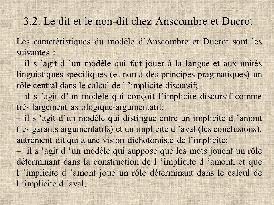 Les caractéristiques du modèle d'Anscombre et Ducrot sont les suivantes : – il s 'agit d 'un modèle qui fait jouer à la langue et aux unités linguistiques spécifiques (et non à des principes pragmatiques) un rôle central dans le calcul de l 'implicite discursif; – il s 'agit d'un modèle qui conçoit l'implicite discursif comme très largement axiologique-argumentatif; – il s 'agit d'un modèle qui distingue entre un implicite d 'amont (les garants argumentatifs) et un implicite d 'aval (les conclusions), autrement dit qui a une vision dichotomiste de l'implicite; – il s 'agit d 'un modèle qui suppose que les mots jouent un rôle déterminant dans la construction de l 'implicite d 'amont, et que l 'implicite d 'amont joue un rôle déterminant dans le calcul de l 'implicite d 'aval; 3.2.