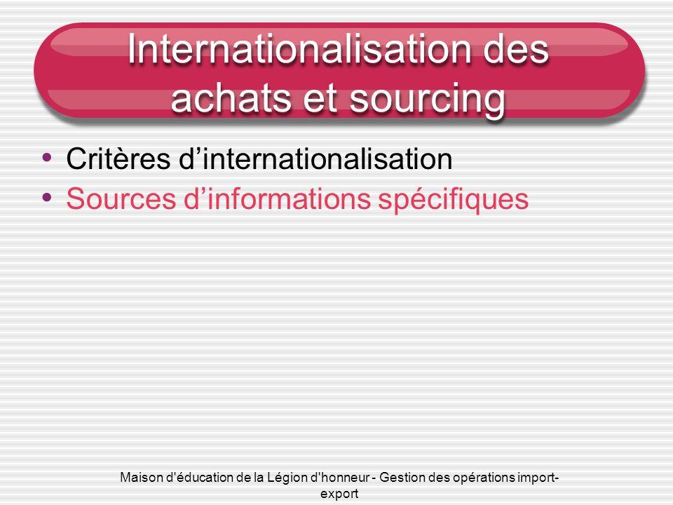 Maison d éducation de la Légion d honneur - Gestion des opérations import- export Internationalisation des achats et sourcing • Critères d'internationalisation • Sources d'informations spécifiques • e-sourcing • Principes de fonctionnement des places de marché et enchères en ligne • Circuits et canaux d'approvisionnement