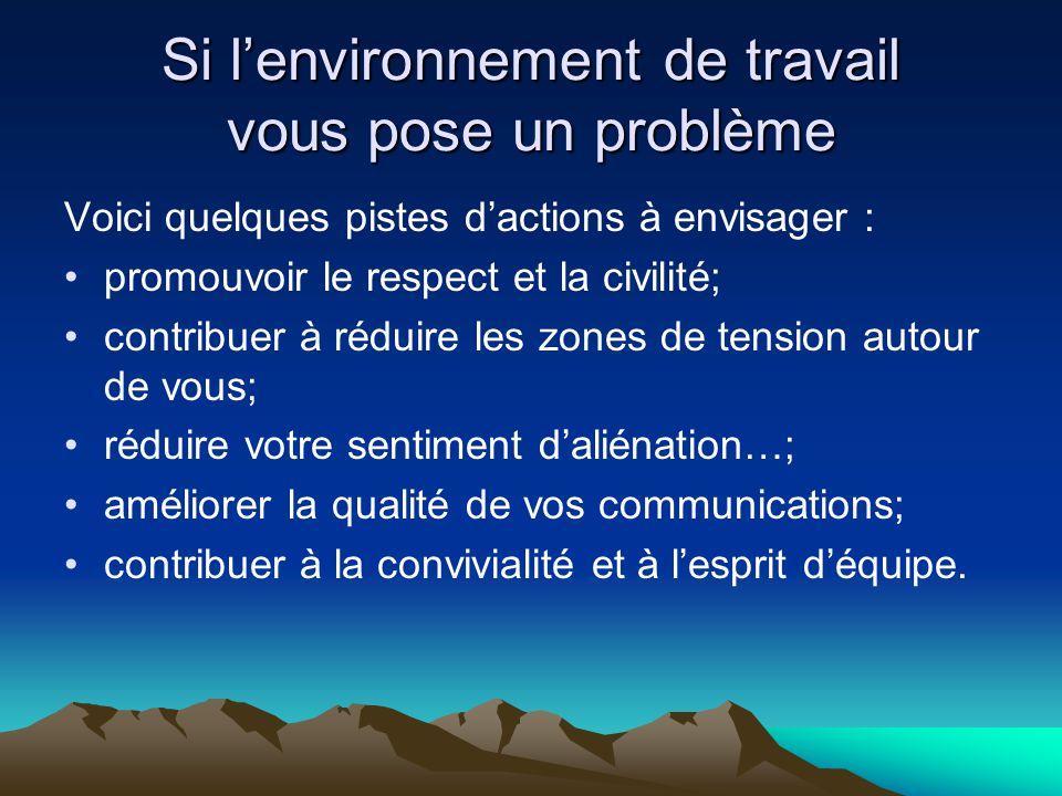 Si l'environnement de travail vous pose un problème Voici quelques pistes d'actions à envisager : •promouvoir le respect et la civilité; •contribuer à