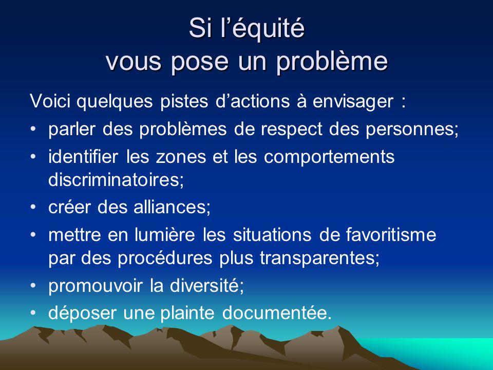 Si l'équité vous pose un problème Voici quelques pistes d'actions à envisager : •parler des problèmes de respect des personnes; •identifier les zones