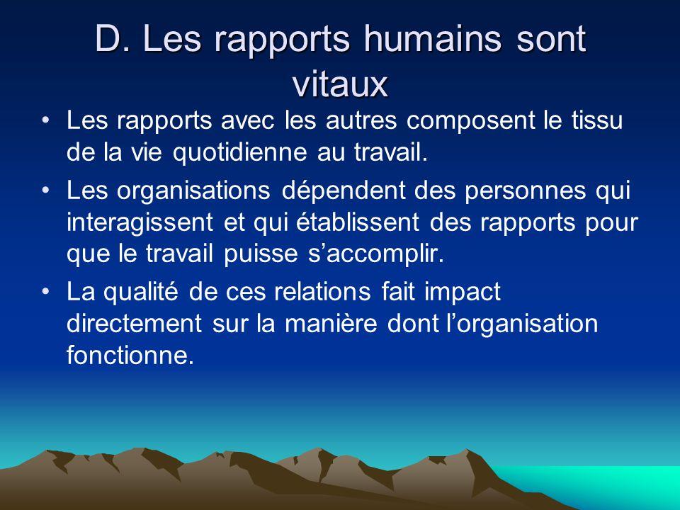 D. Les rapports humains sont vitaux •Les rapports avec les autres composent le tissu de la vie quotidienne au travail. •Les organisations dépendent de