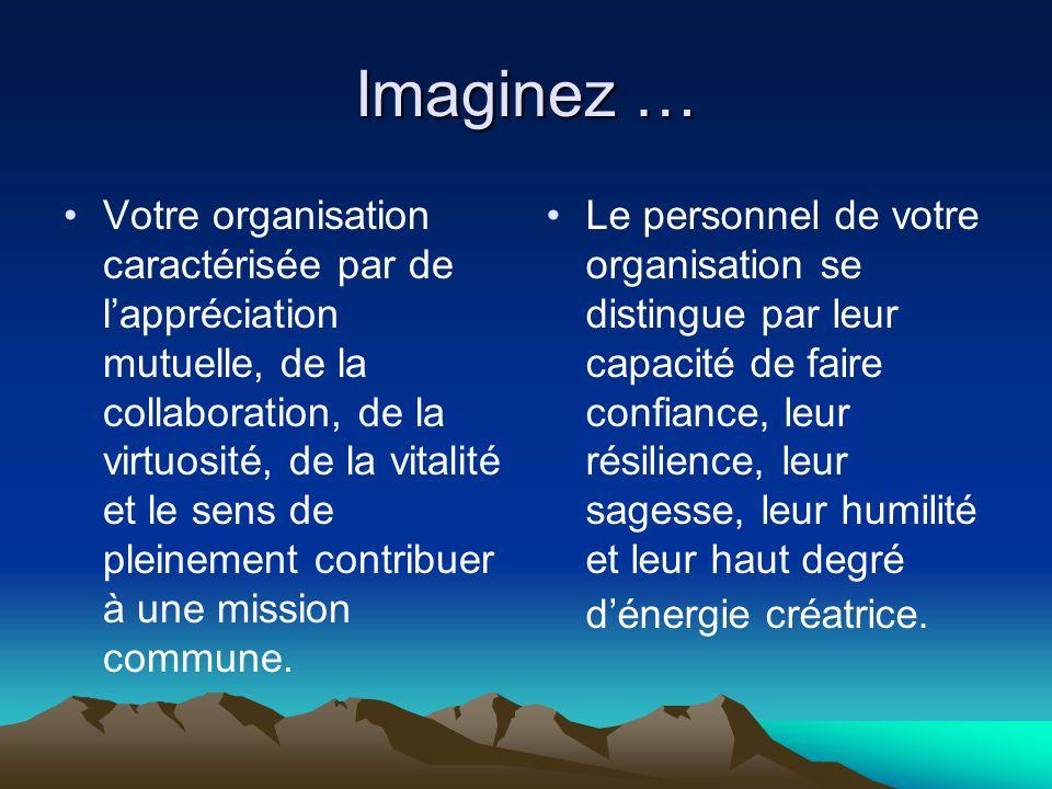 Imaginez … •Votre organisation caractérisée par de l'appréciation mutuelle, de la collaboration, de la virtuosité, de la vitalité et le sens de pleine