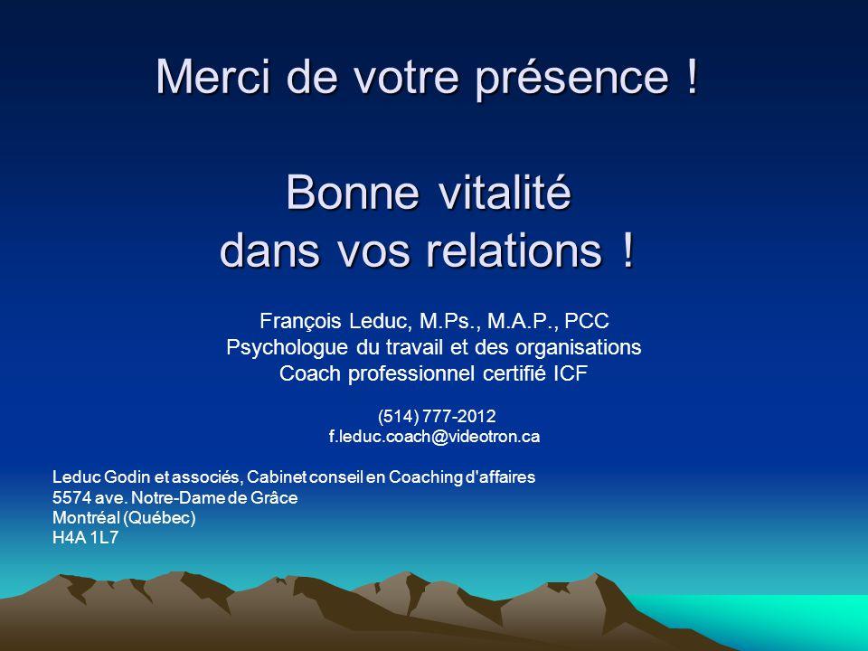 Merci de votre présence ! Bonne vitalité dans vos relations ! François Leduc, M.Ps., M.A.P., PCC Psychologue du travail et des organisations Coach pro