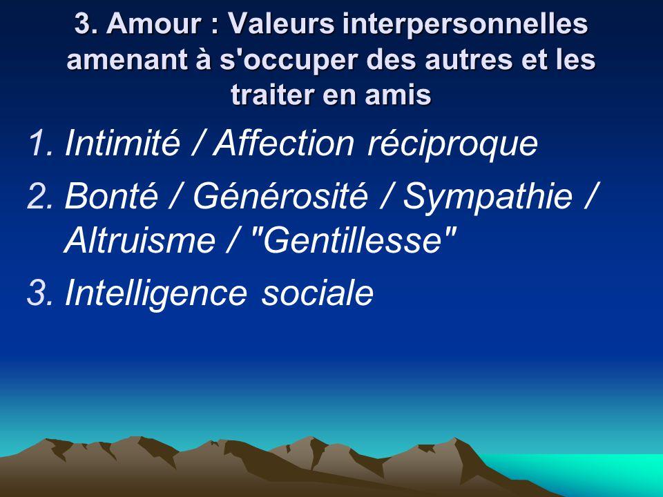 3. Amour : Valeurs interpersonnelles amenant à s'occuper des autres et les traiter en amis  Intimité / Affection réciproque  Bonté / Générosité /