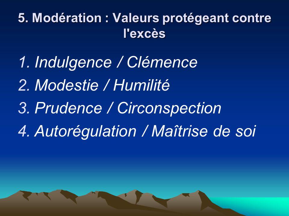 5. Modération : Valeurs protégeant contre l'excès  Indulgence / Clémence  Modestie / Humilité  Prudence / Circonspection  Autorégulation / Maî