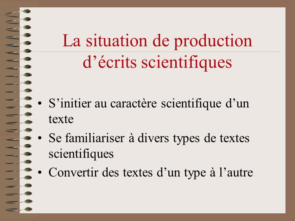 La situation de production d'écrits scientifiques •S'initier au caractère scientifique d'un texte •Se familiariser à divers types de textes scientifiq