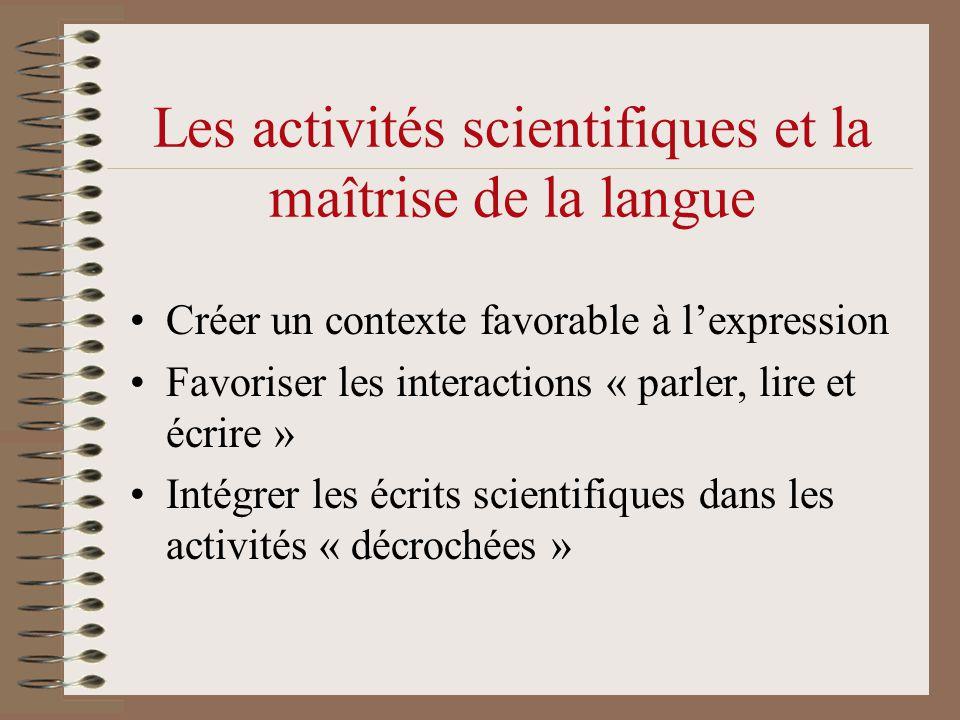Les activités scientifiques et la maîtrise de la langue •Créer un contexte favorable à l'expression •Favoriser les interactions « parler, lire et écrire » •Intégrer les écrits scientifiques dans les activités « décrochées »