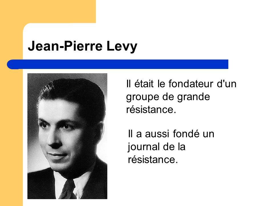 Jean-Pierre Levy Il était le fondateur d un groupe de grande résistance.