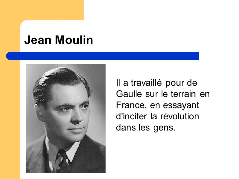 Jean Moulin Il a travaillé pour de Gaulle sur le terrain en France, en essayant d inciter la révolution dans les gens.