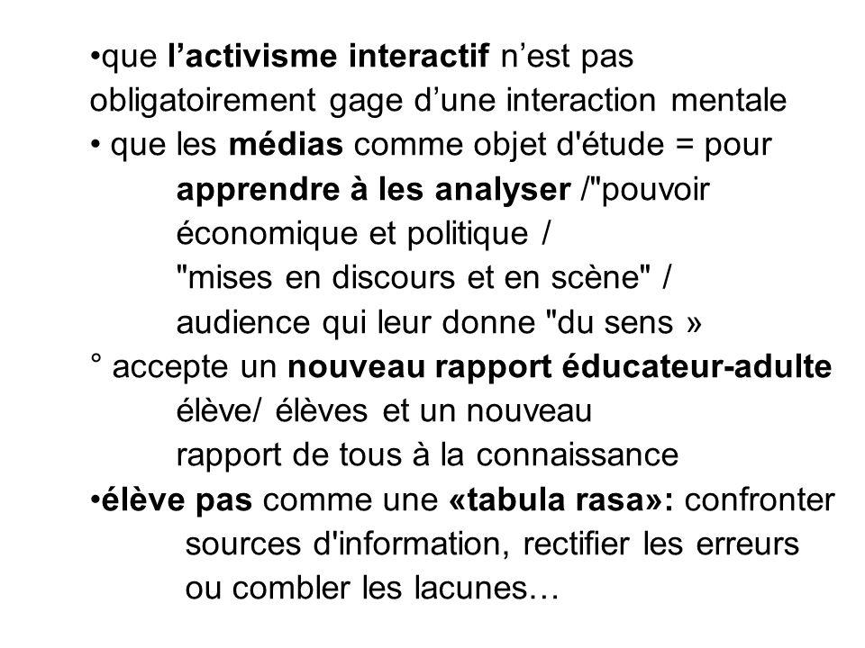 •que l'activisme interactif n'est pas obligatoirement gage d'une interaction mentale • que les médias comme objet d'étude = pour apprendre à les analy