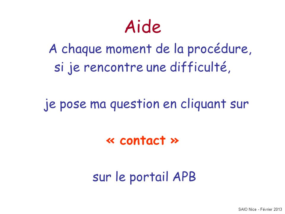 SAIO Nice - Février 2013 Aide A chaque moment de la procédure, si je rencontre une difficulté, je pose ma question en cliquant sur « contact » sur le