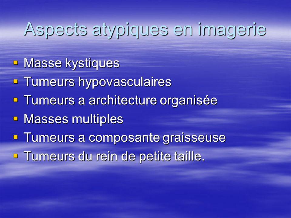Aspects atypiques en imagerie  Masse kystiques  Tumeurs hypovasculaires  Tumeurs a architecture organisée  Masses multiples  Tumeurs a composante