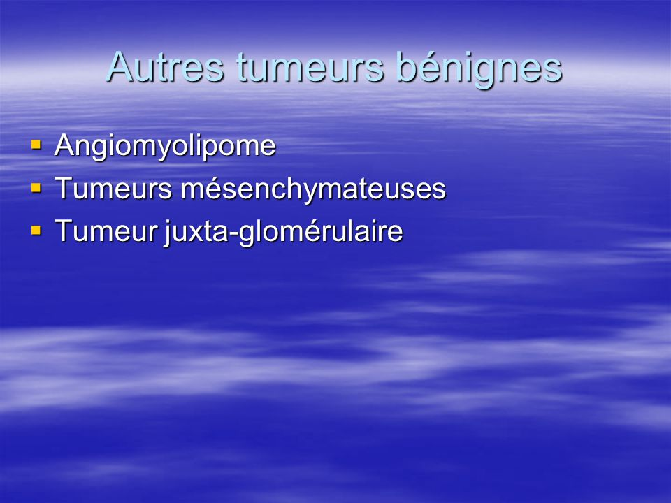 Autres tumeurs bénignes  Angiomyolipome  Tumeurs mésenchymateuses  Tumeur juxta-glomérulaire