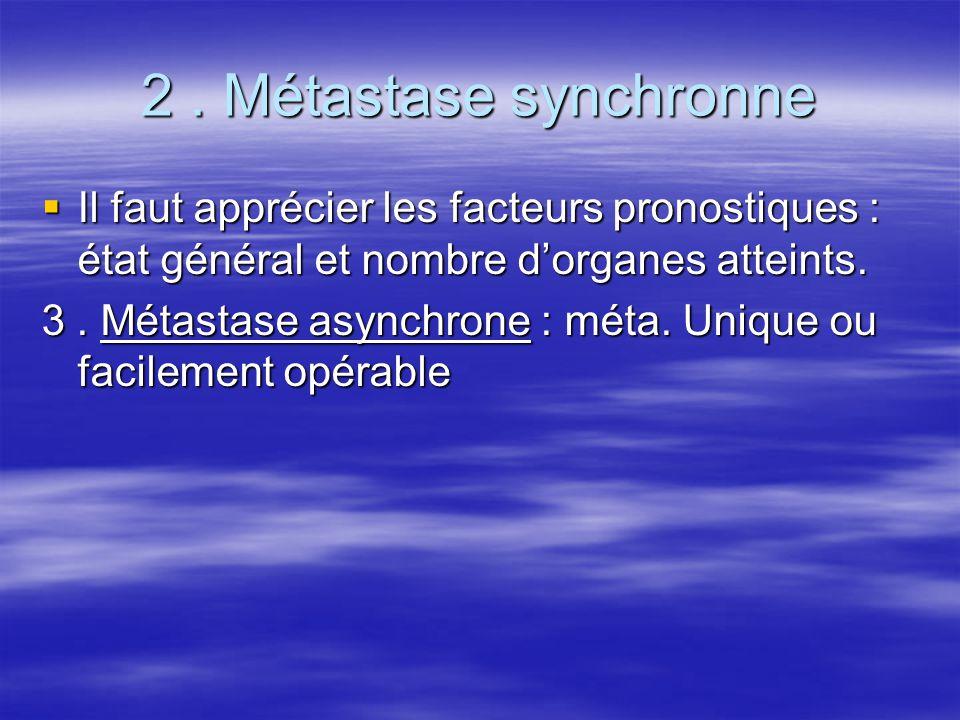 2. Métastase synchronne  Il faut apprécier les facteurs pronostiques : état général et nombre d'organes atteints. 3. Métastase asynchrone : méta. Uni
